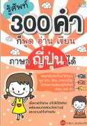 รู้ศัพท์ 300 คำก็พูดอ่านเขียนภาษาญี่ปุ่น