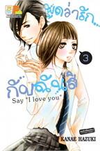 """พูดว่ารัก...กับฉันสิ Say """" love you""""3"""