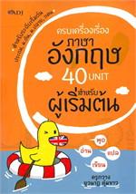 ครบเครื่องเรื่องภาษาอังกฤษ 40 UNIT สำหรับผู้เริ่มต้น