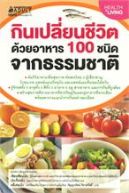 กินเปลี่ยนชีวิต ด้วยอาหาร 100 ชนิดตามธรรมชาติ