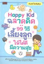 Happy Kid ฉลาดคิด : 99 วิธีเลี้ยงลูก
