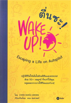 ตื่นซะ! : WAKE UP! Escaping a Life on Autopilot