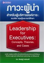 ภาวะผู้นำสำหรับผู้บริหารองค์การ : แนวคิด ทฤษฎีและกรณีศึกษา