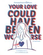 รักของคุณยังแย่กว่านี้ได้อีกแยะ YOUR LOVE COULD HAVE BEEN WORSE