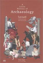 A Little History of Archaeology โบราณคดี : ประวัติศาสตร์การขุดค้นอดีตกาลแห่งมวลมนุษย์