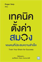 เทคนิคตั้งค่าสมองของคนที่ประสบความสำเร็จ (Train Your Brain for Success)
