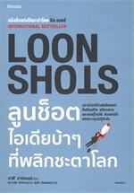LOON SHOTS ลูนช็อตไอเดียบ้าๆ ที่พลิกชะตาโลก