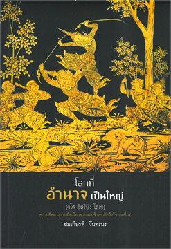 โลกที่อำนาจเป็นใหญ่ (วโส อิสริยัง โลเก) : ความคิดทางการเมืองไทยจากพระเจ้าเอกทัศถึงรัชกาลที่ ๔